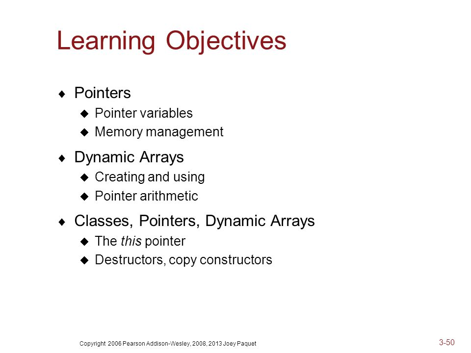 Copyright 2006 Pearson Addison-Wesley, 2008, 2013 Joey Paquet 3-50 Learning Objectives  Pointers  Pointer variables  Memory management  Dynamic Arrays  Creating and using  Pointer arithmetic  Classes, Pointers, Dynamic Arrays  The this pointer  Destructors, copy constructors