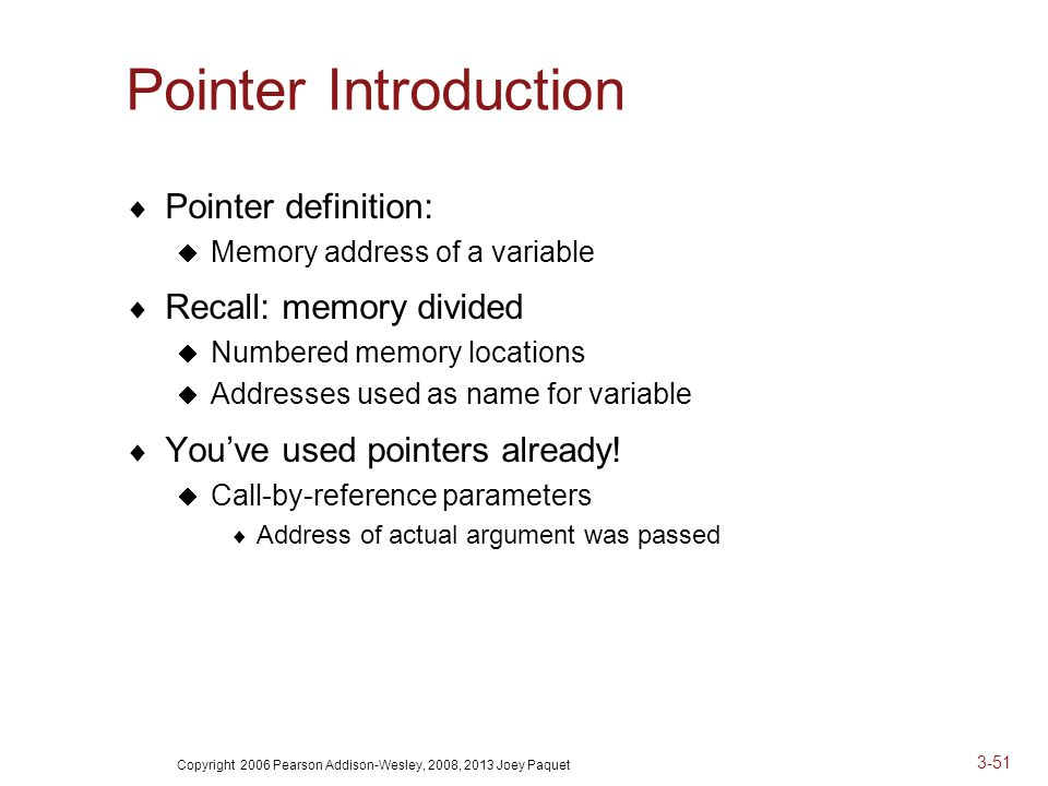 Copyright 2006 Pearson Addison-Wesley, 2008, 2013 Joey Paquet 3-51 Pointer Introduction  Pointer definition:  Memory address of a variable  Recall: memory divided  Numbered memory locations  Addresses used as name for variable  You've used pointers already.