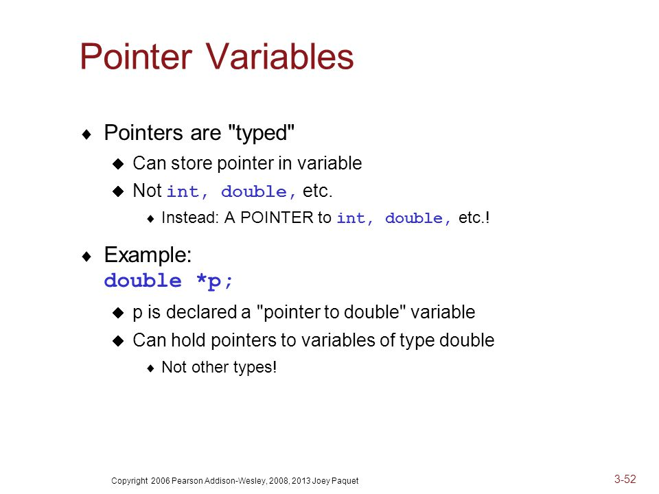 Copyright 2006 Pearson Addison-Wesley, 2008, 2013 Joey Paquet 3-52 Pointer Variables  Pointers are typed  Can store pointer in variable  Not int, double, etc.