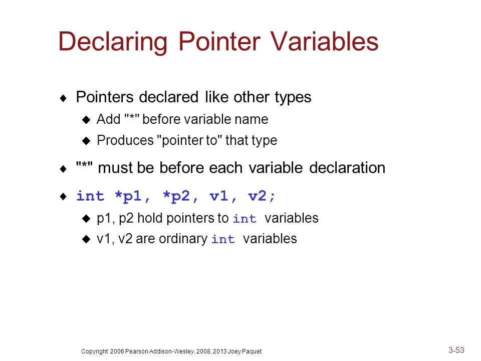 Copyright 2006 Pearson Addison-Wesley, 2008, 2013 Joey Paquet 3-53 Declaring Pointer Variables  Pointers declared like other types  Add * before variable name  Produces pointer to that type  * must be before each variable declaration  int *p1, *p2, v1, v2;  p1, p2 hold pointers to int variables  v1, v2 are ordinary int variables