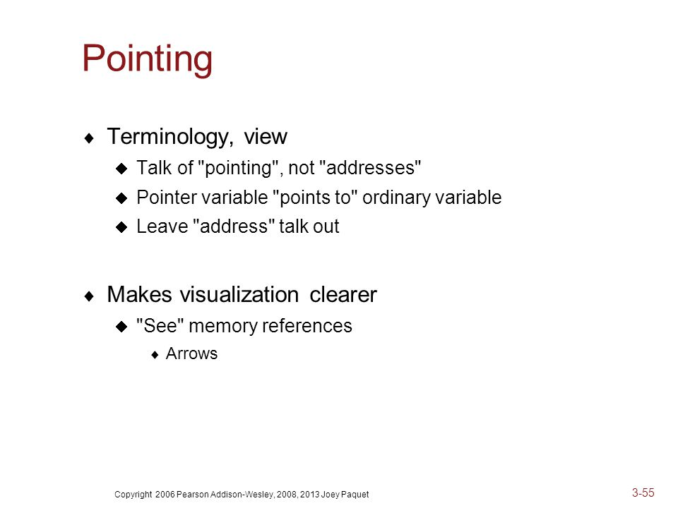 Copyright 2006 Pearson Addison-Wesley, 2008, 2013 Joey Paquet 3-55 Pointing  Terminology, view  Talk of pointing , not addresses  Pointer variable points to ordinary variable  Leave address talk out  Makes visualization clearer  See memory references  Arrows