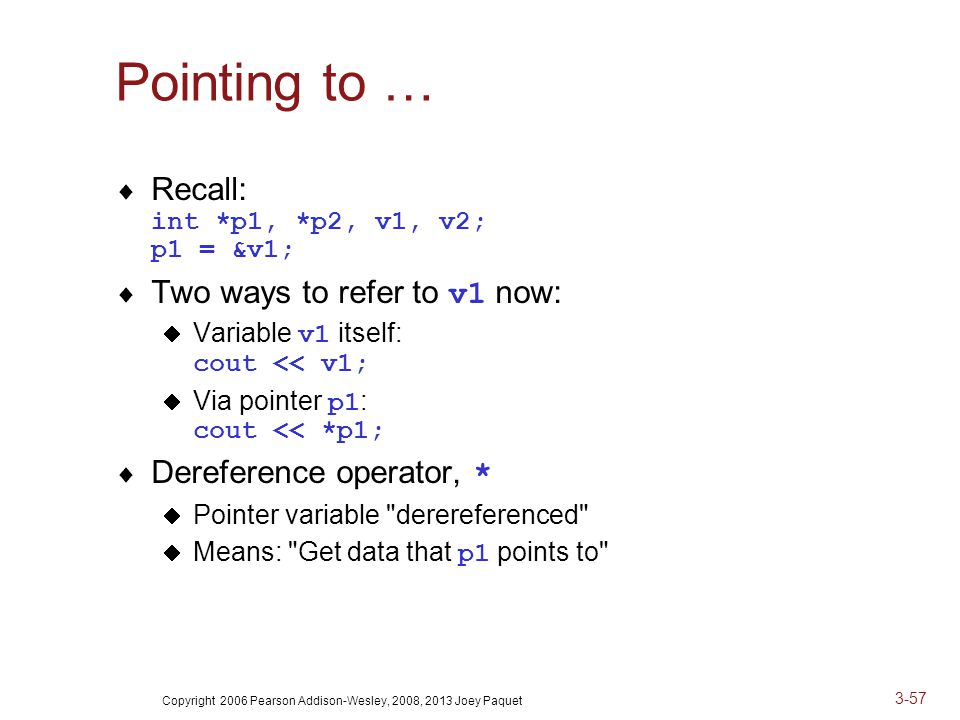 Copyright 2006 Pearson Addison-Wesley, 2008, 2013 Joey Paquet 3-57 Pointing to …  Recall: int *p1, *p2, v1, v2; p1 = &v1;  Two ways to refer to v1 now:  Variable v1 itself: cout << v1;  Via pointer p1 : cout << *p1;  Dereference operator, *  Pointer variable derereferenced  Means: Get data that p1 points to