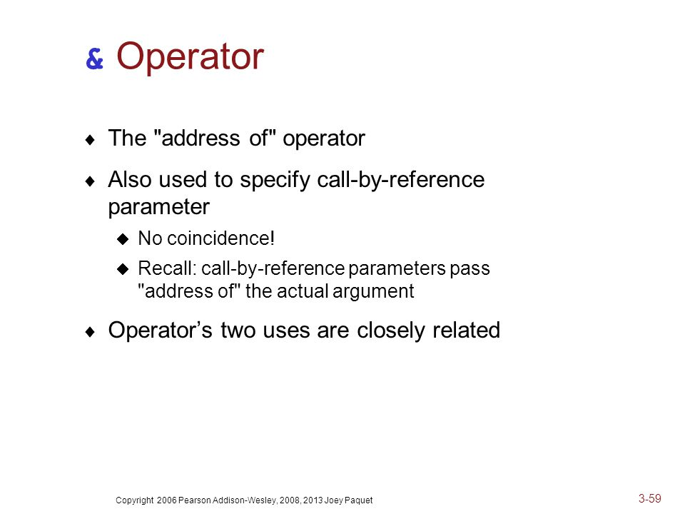Copyright 2006 Pearson Addison-Wesley, 2008, 2013 Joey Paquet 3-59 & Operator  The address of operator  Also used to specify call-by-reference parameter  No coincidence.