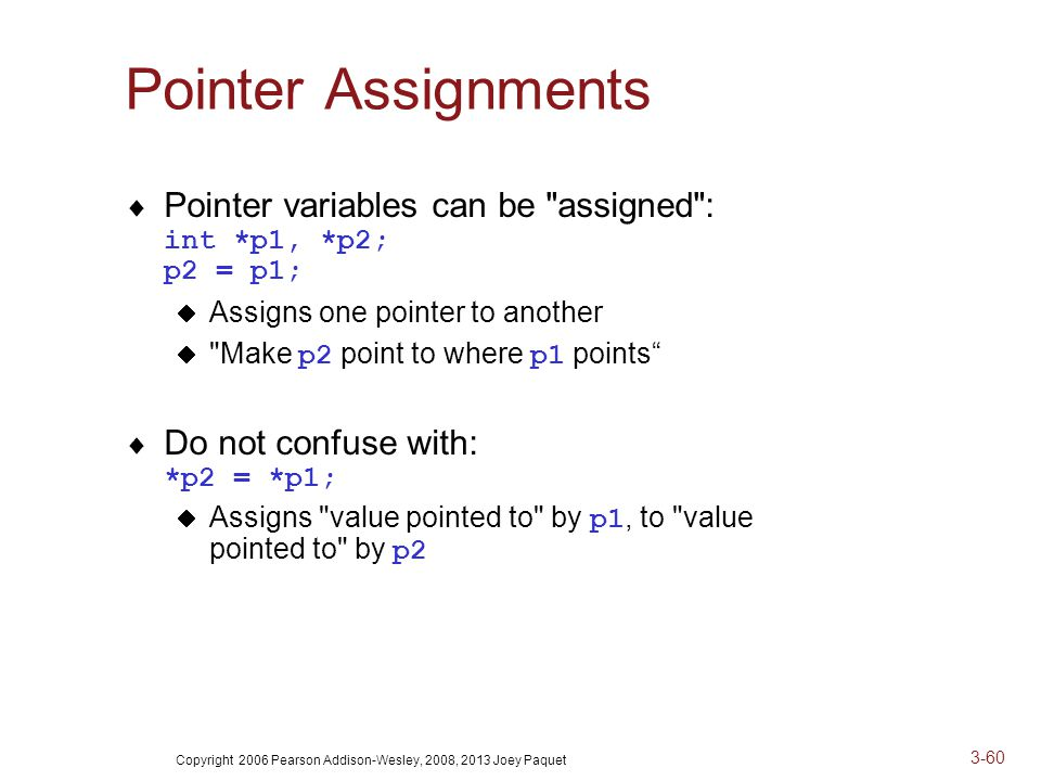 Copyright 2006 Pearson Addison-Wesley, 2008, 2013 Joey Paquet 3-60 Pointer Assignments  Pointer variables can be assigned : int *p1, *p2; p2 = p1;  Assigns one pointer to another  Make p2 point to where p1 points  Do not confuse with: *p2 = *p1;  Assigns value pointed to by p1, to value pointed to by p2