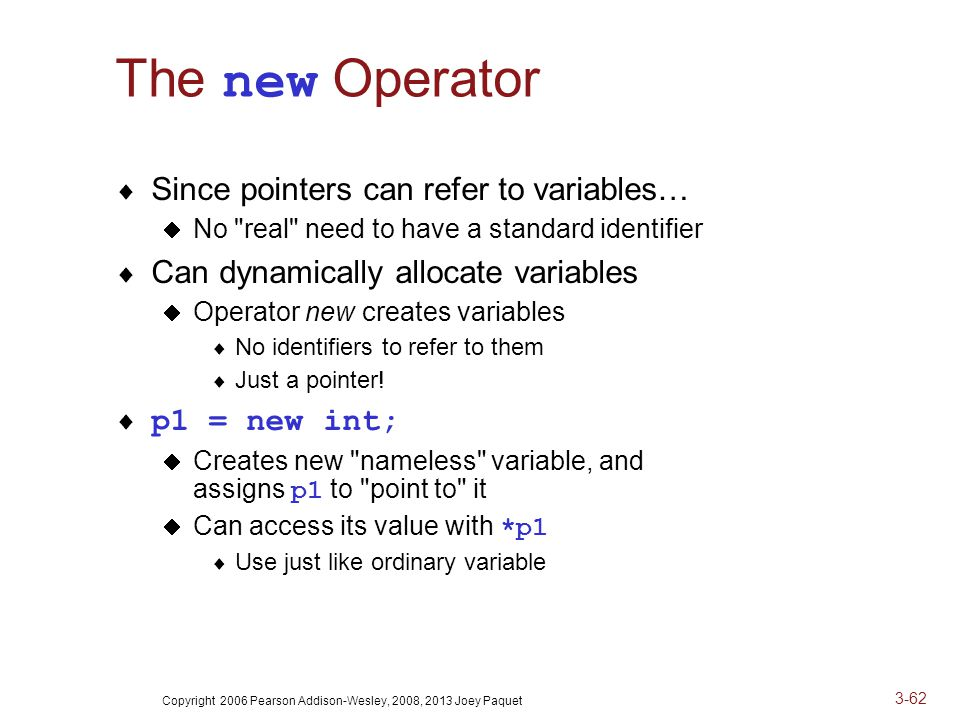 Copyright 2006 Pearson Addison-Wesley, 2008, 2013 Joey Paquet 3-62 The new Operator  Since pointers can refer to variables…  No real need to have a standard identifier  Can dynamically allocate variables  Operator new creates variables  No identifiers to refer to them  Just a pointer.