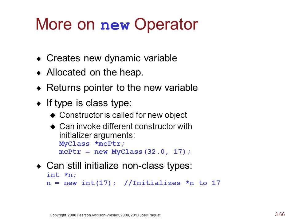 Copyright 2006 Pearson Addison-Wesley, 2008, 2013 Joey Paquet 3-66 More on new Operator  Creates new dynamic variable  Allocated on the heap.