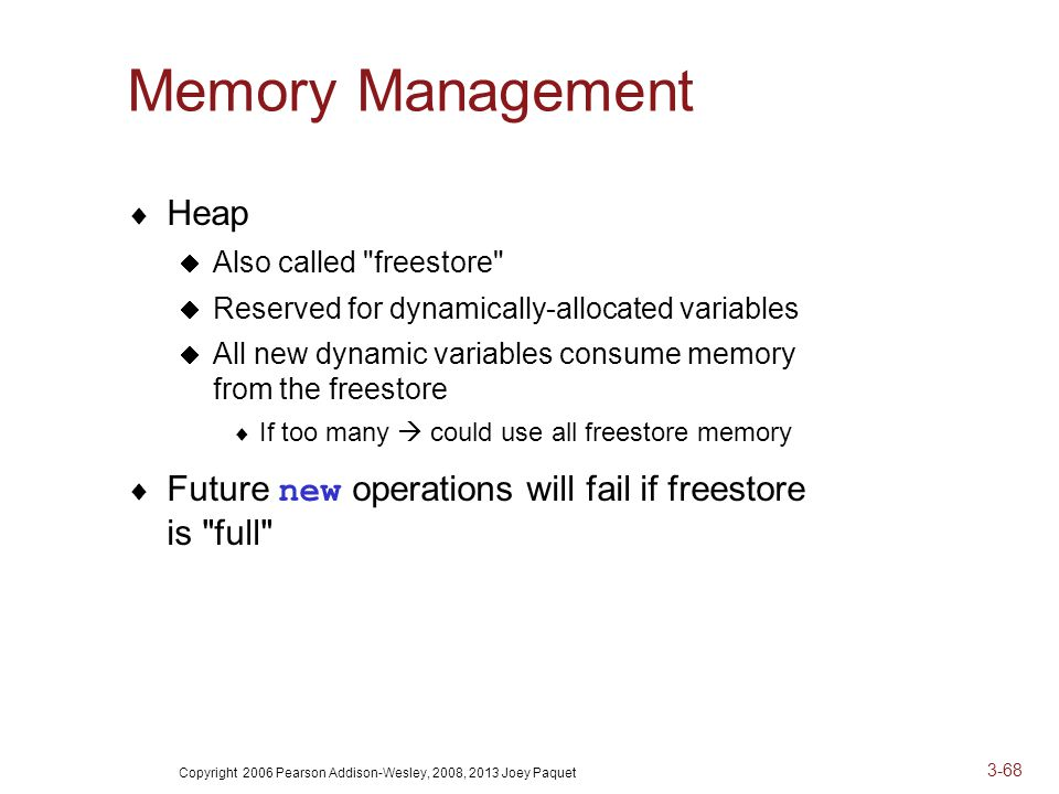 Copyright 2006 Pearson Addison-Wesley, 2008, 2013 Joey Paquet 3-68 Memory Management  Heap  Also called freestore  Reserved for dynamically-allocated variables  All new dynamic variables consume memory from the freestore  If too many  could use all freestore memory  Future new operations will fail if freestore is full