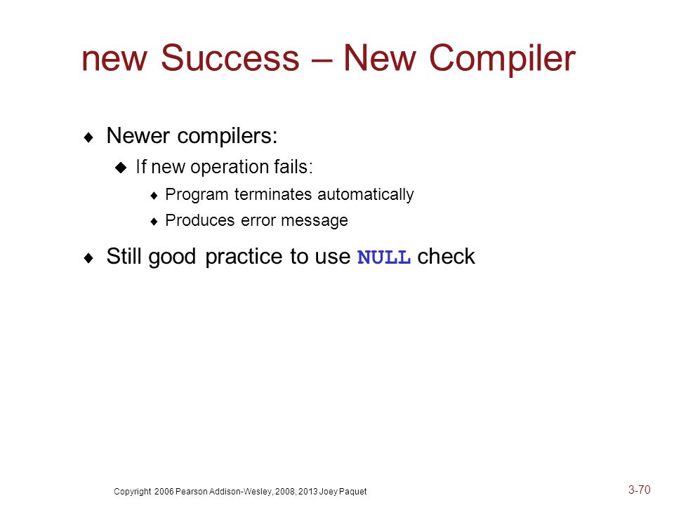 Copyright 2006 Pearson Addison-Wesley, 2008, 2013 Joey Paquet 3-70 new Success – New Compiler  Newer compilers:  If new operation fails:  Program terminates automatically  Produces error message  Still good practice to use NULL check