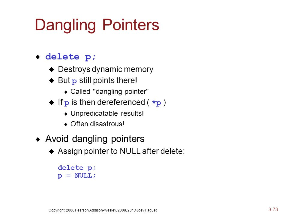 Copyright 2006 Pearson Addison-Wesley, 2008, 2013 Joey Paquet 3-73 Dangling Pointers  delete p;  Destroys dynamic memory  But p still points there.