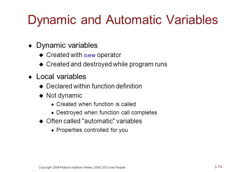 Copyright 2006 Pearson Addison-Wesley, 2008, 2013 Joey Paquet 3-74 Dynamic and Automatic Variables  Dynamic variables  Created with new operator  Created and destroyed while program runs  Local variables  Declared within function definition  Not dynamic  Created when function is called  Destroyed when function call completes  Often called automatic variables  Properties controlled for you