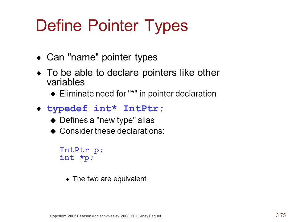 Copyright 2006 Pearson Addison-Wesley, 2008, 2013 Joey Paquet 3-75 Define Pointer Types  Can name pointer types  To be able to declare pointers like other variables  Eliminate need for * in pointer declaration  typedef int* IntPtr;  Defines a new type alias  Consider these declarations: IntPtr p; int *p;  The two are equivalent