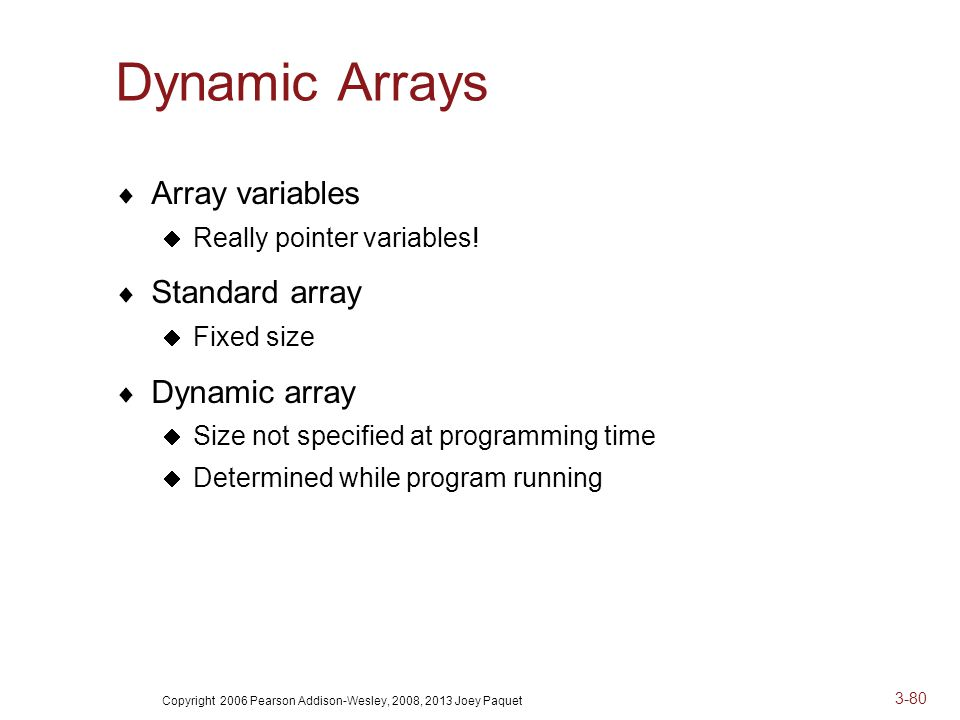 Copyright 2006 Pearson Addison-Wesley, 2008, 2013 Joey Paquet 3-80 Dynamic Arrays  Array variables  Really pointer variables.