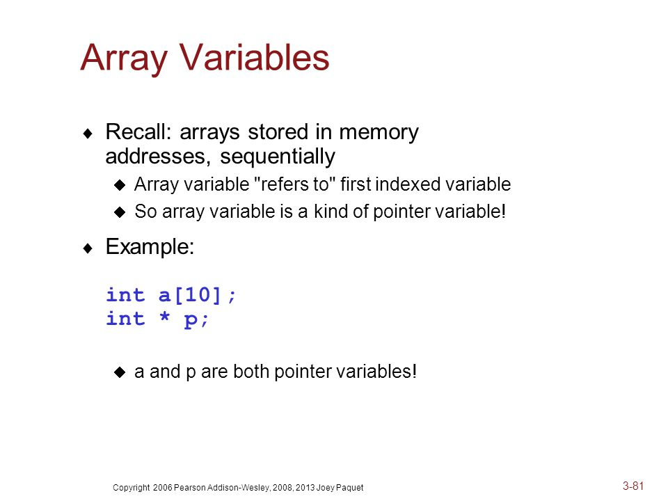 Copyright 2006 Pearson Addison-Wesley, 2008, 2013 Joey Paquet 3-81 Array Variables  Recall: arrays stored in memory addresses, sequentially  Array variable refers to first indexed variable  So array variable is a kind of pointer variable.