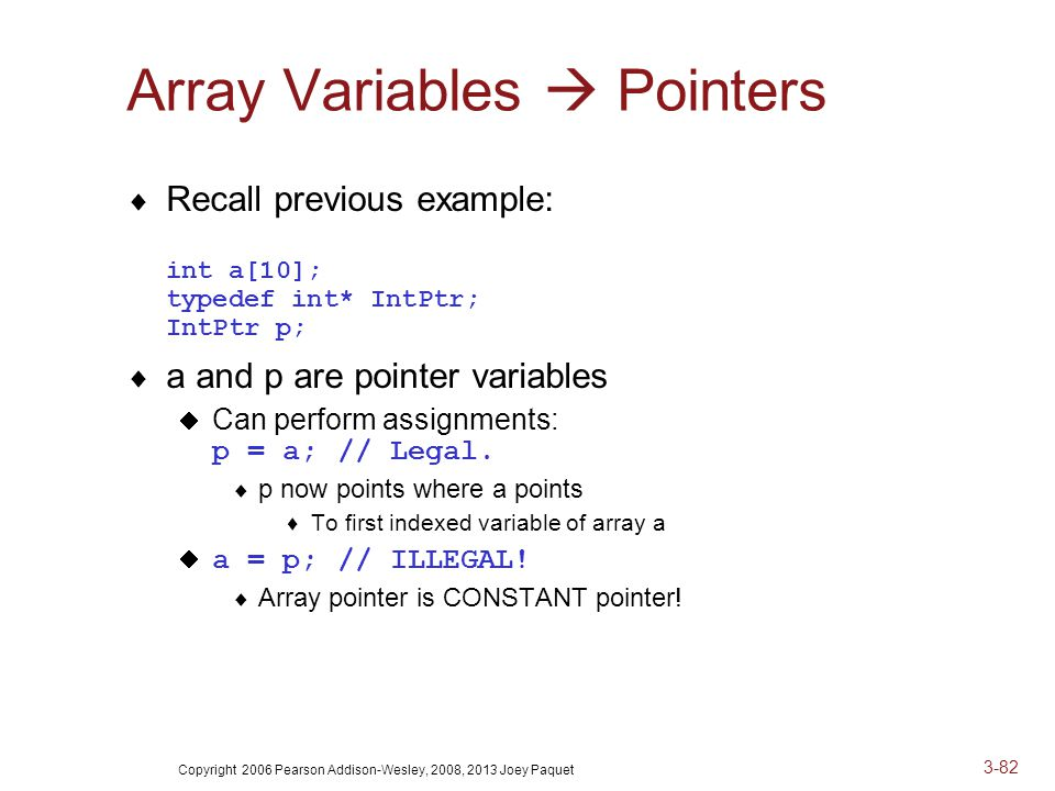 Copyright 2006 Pearson Addison-Wesley, 2008, 2013 Joey Paquet 3-82 Array Variables  Pointers  Recall previous example: int a[10]; typedef int* IntPtr; IntPtr p;  a and p are pointer variables  Can perform assignments: p = a;// Legal.