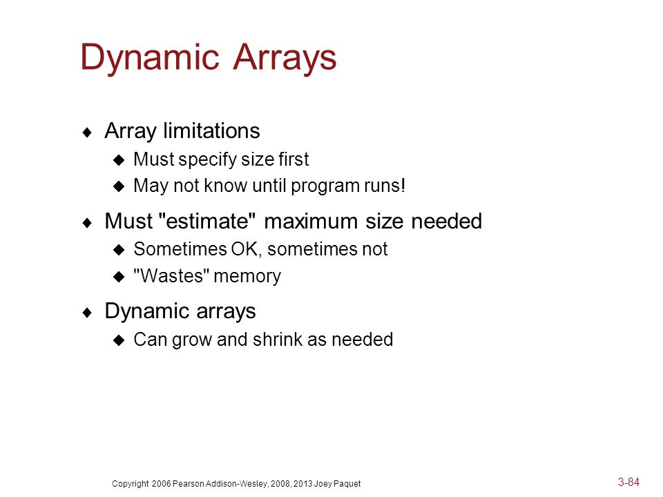 Copyright 2006 Pearson Addison-Wesley, 2008, 2013 Joey Paquet 3-84 Dynamic Arrays  Array limitations  Must specify size first  May not know until program runs.