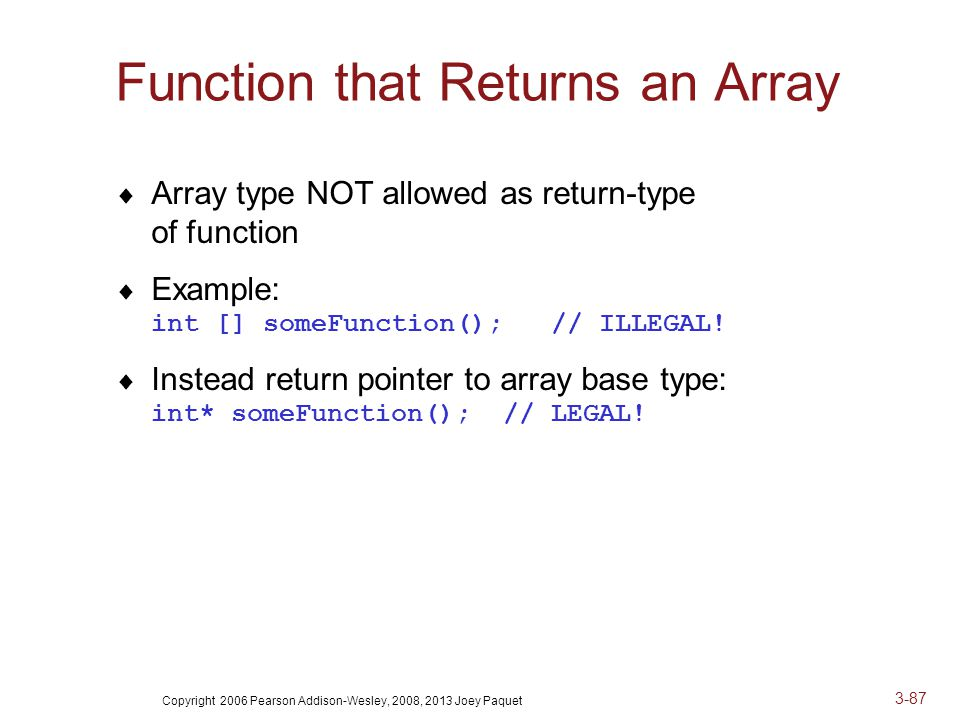 Copyright 2006 Pearson Addison-Wesley, 2008, 2013 Joey Paquet 3-87 Function that Returns an Array  Array type NOT allowed as return-type of function  Example: int [] someFunction(); // ILLEGAL.