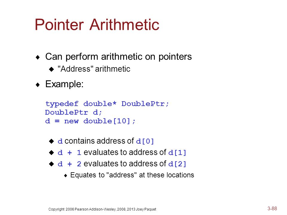 Copyright 2006 Pearson Addison-Wesley, 2008, 2013 Joey Paquet 3-88 Pointer Arithmetic  Can perform arithmetic on pointers  Address arithmetic  Example: typedef double* DoublePtr; DoublePtr d; d = new double[10];  d contains address of d[0]  d + 1 evaluates to address of d[1]  d + 2 evaluates to address of d[2]  Equates to address at these locations