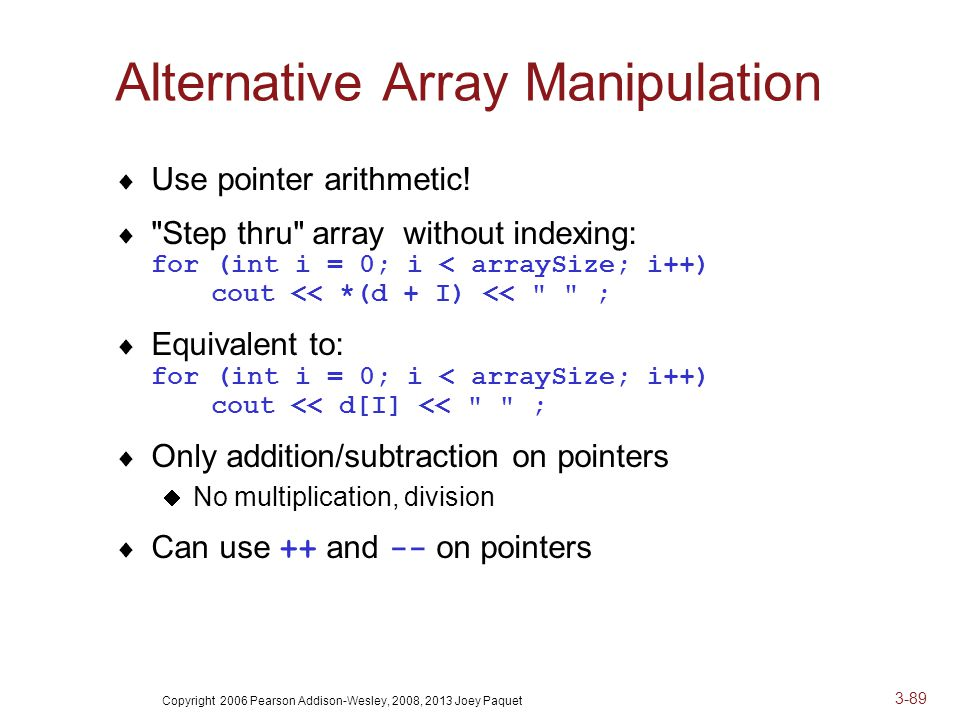 Copyright 2006 Pearson Addison-Wesley, 2008, 2013 Joey Paquet 3-89 Alternative Array Manipulation  Use pointer arithmetic.