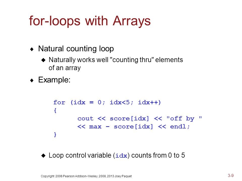 Copyright 2006 Pearson Addison-Wesley, 2008, 2013 Joey Paquet 3-9 for-loops with Arrays  Natural counting loop  Naturally works well counting thru elements of an array  Example: for (idx = 0; idx<5; idx++) { cout << score[idx] << off by << max – score[idx] << endl; }  Loop control variable ( idx ) counts from 0 to 5