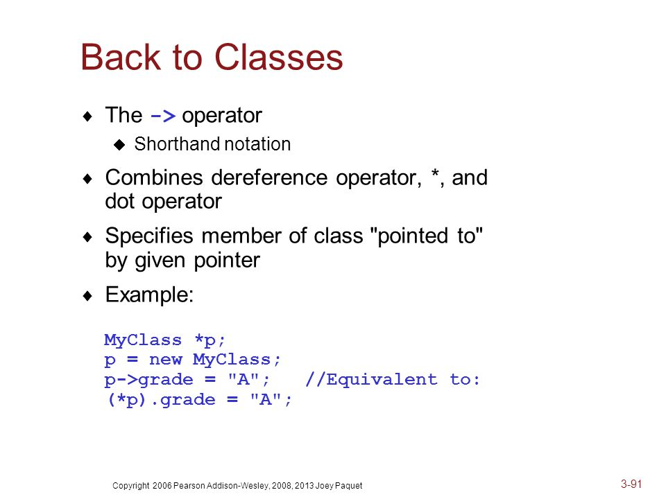 Copyright 2006 Pearson Addison-Wesley, 2008, 2013 Joey Paquet 3-91 Back to Classes  The -> operator  Shorthand notation  Combines dereference operator, *, and dot operator  Specifies member of class pointed to by given pointer  Example: MyClass *p; p = new MyClass; p->grade = A ; //Equivalent to: (*p).grade = A ;