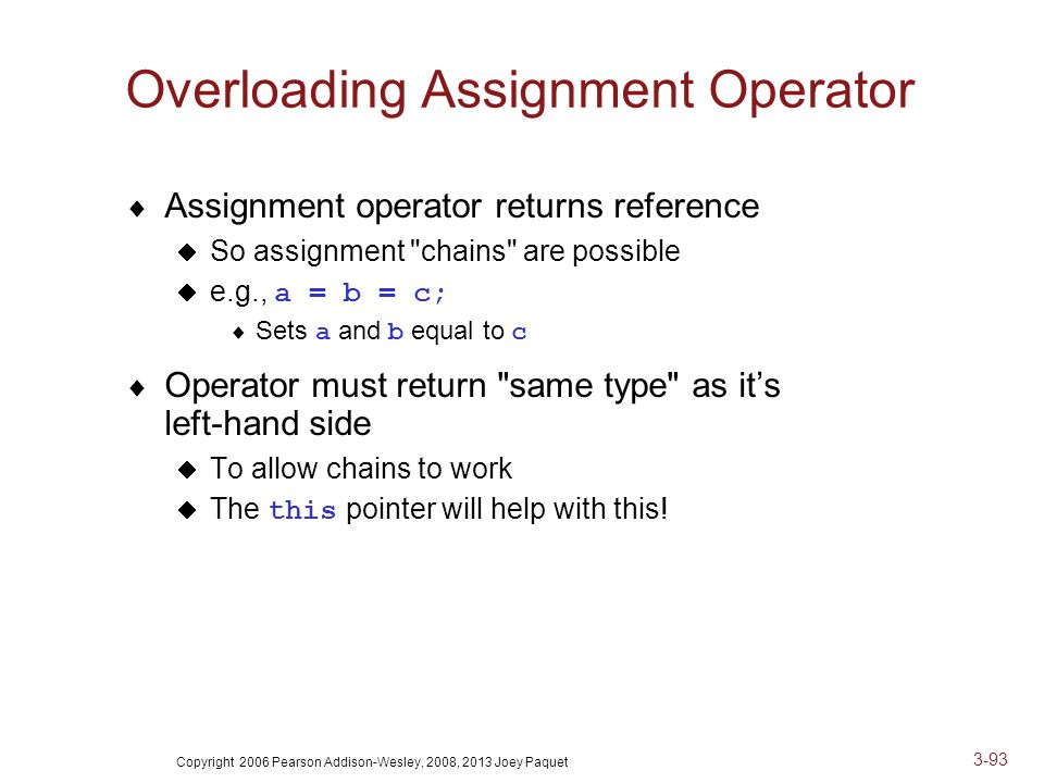 Copyright 2006 Pearson Addison-Wesley, 2008, 2013 Joey Paquet 3-93 Overloading Assignment Operator  Assignment operator returns reference  So assignment chains are possible  e.g., a = b = c;  Sets a and b equal to c  Operator must return same type as it's left-hand side  To allow chains to work  The this pointer will help with this!