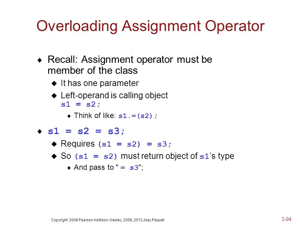 Copyright 2006 Pearson Addison-Wesley, 2008, 2013 Joey Paquet 3-94 Overloading Assignment Operator  Recall: Assignment operator must be member of the class  It has one parameter  Left-operand is calling object s1 = s2;  Think of like: s1.=(s2);  s1 = s2 = s3;  Requires (s1 = s2) = s3;  So (s1 = s2) must return object of s1 's type  And pass to = s3 ;