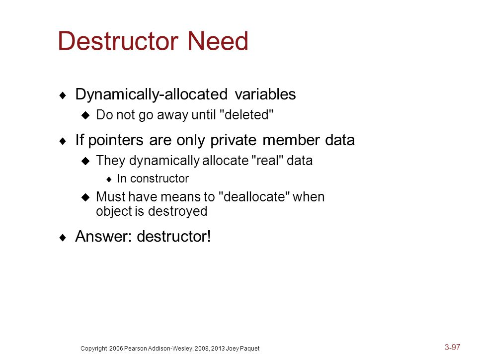 Copyright 2006 Pearson Addison-Wesley, 2008, 2013 Joey Paquet 3-97 Destructor Need  Dynamically-allocated variables  Do not go away until deleted  If pointers are only private member data  They dynamically allocate real data  In constructor  Must have means to deallocate when object is destroyed  Answer: destructor!
