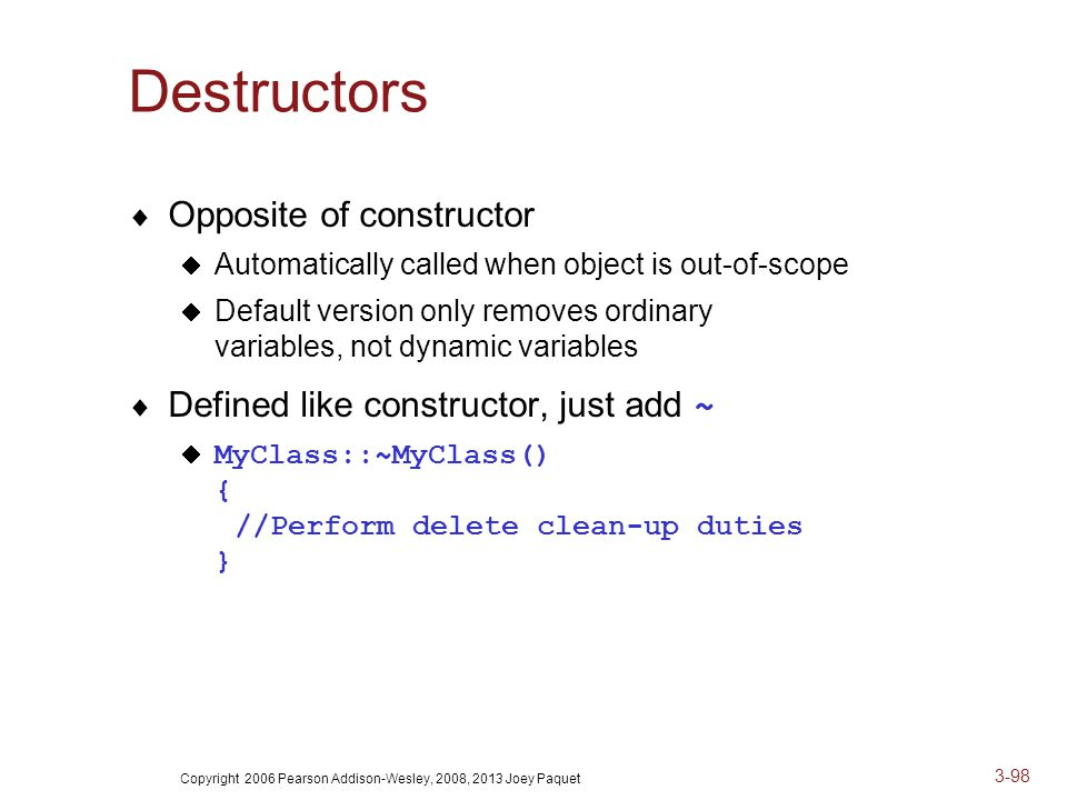 Copyright 2006 Pearson Addison-Wesley, 2008, 2013 Joey Paquet 3-98 Destructors  Opposite of constructor  Automatically called when object is out-of-scope  Default version only removes ordinary variables, not dynamic variables  Defined like constructor, just add ~  MyClass::~MyClass() { //Perform delete clean-up duties }