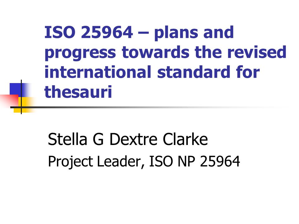 ISO 25964 – plans and progress towards the revised international standard for thesauri Stella G Dextre Clarke Project Leader, ISO NP 25964