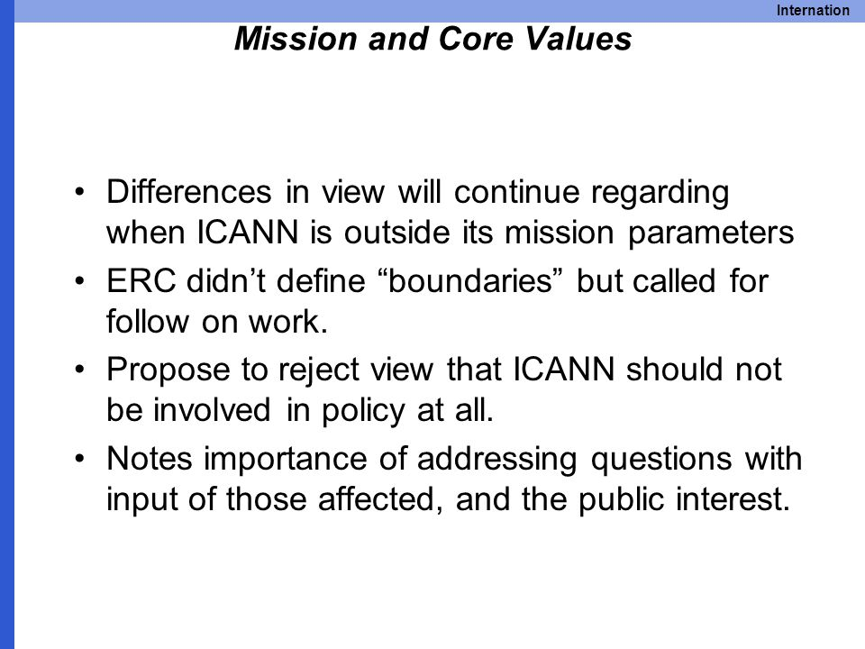 Internation Mission and Core Values Differences in view will continue regarding when ICANN is outside its mission parameters ERC didn't define boundaries but called for follow on work.