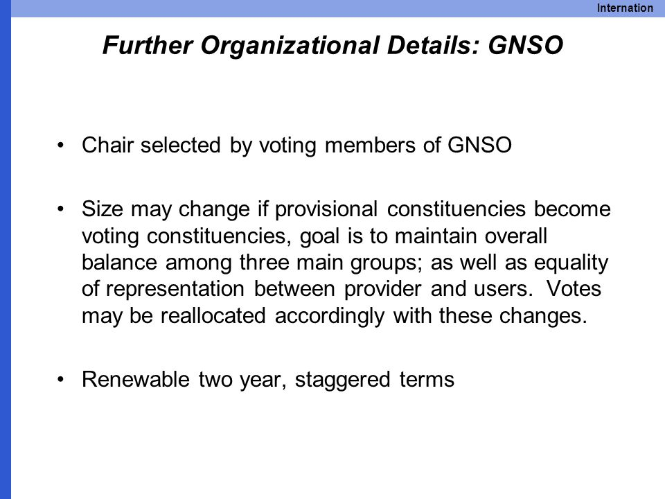 Internation Further Organizational Details: GNSO Chair selected by voting members of GNSO Size may change if provisional constituencies become voting constituencies, goal is to maintain overall balance among three main groups; as well as equality of representation between provider and users.