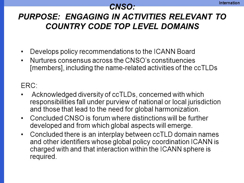Internation CNSO: PURPOSE: ENGAGING IN ACTIVITIES RELEVANT TO COUNTRY CODE TOP LEVEL DOMAINS Develops policy recommendations to the ICANN Board Nurtures consensus across the CNSO's constituencies [members], including the name-related activities of the ccTLDs ERC: Acknowledged diversity of ccTLDs, concerned with which responsibilities fall under purview of national or local jurisdiction and those that lead to the need for global harmonization.
