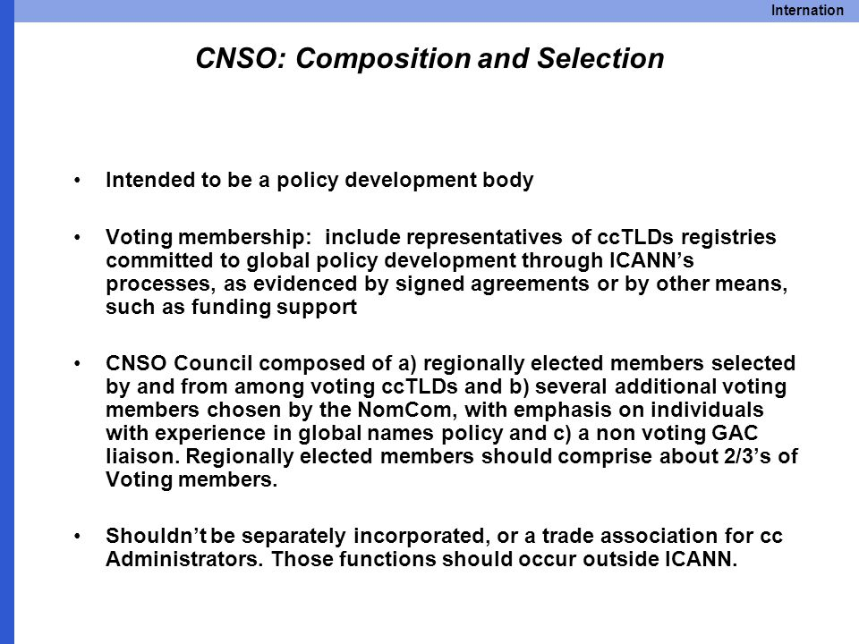 Internation CNSO: Composition and Selection Intended to be a policy development body Voting membership: include representatives of ccTLDs registries committed to global policy development through ICANN's processes, as evidenced by signed agreements or by other means, such as funding support CNSO Council composed of a) regionally elected members selected by and from among voting ccTLDs and b) several additional voting members chosen by the NomCom, with emphasis on individuals with experience in global names policy and c) a non voting GAC liaison.