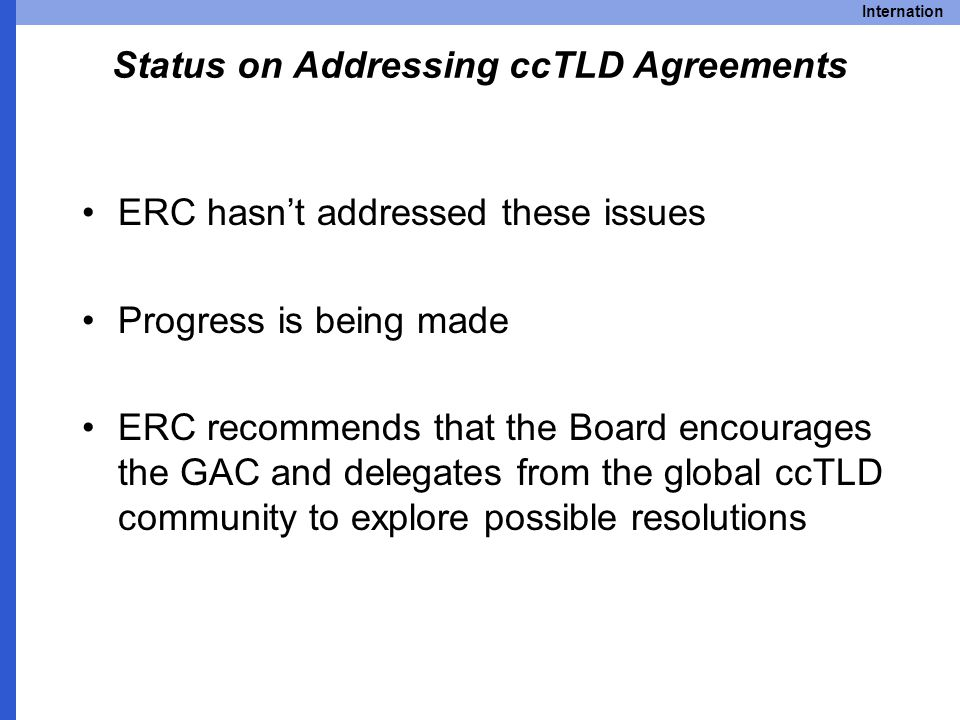 Internation Status on Addressing ccTLD Agreements ERC hasn't addressed these issues Progress is being made ERC recommends that the Board encourages the GAC and delegates from the global ccTLD community to explore possible resolutions