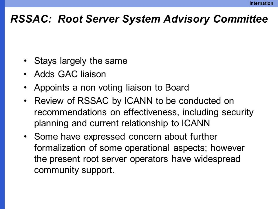 Internation RSSAC: Root Server System Advisory Committee Stays largely the same Adds GAC liaison Appoints a non voting liaison to Board Review of RSSAC by ICANN to be conducted on recommendations on effectiveness, including security planning and current relationship to ICANN Some have expressed concern about further formalization of some operational aspects; however the present root server operators have widespread community support.