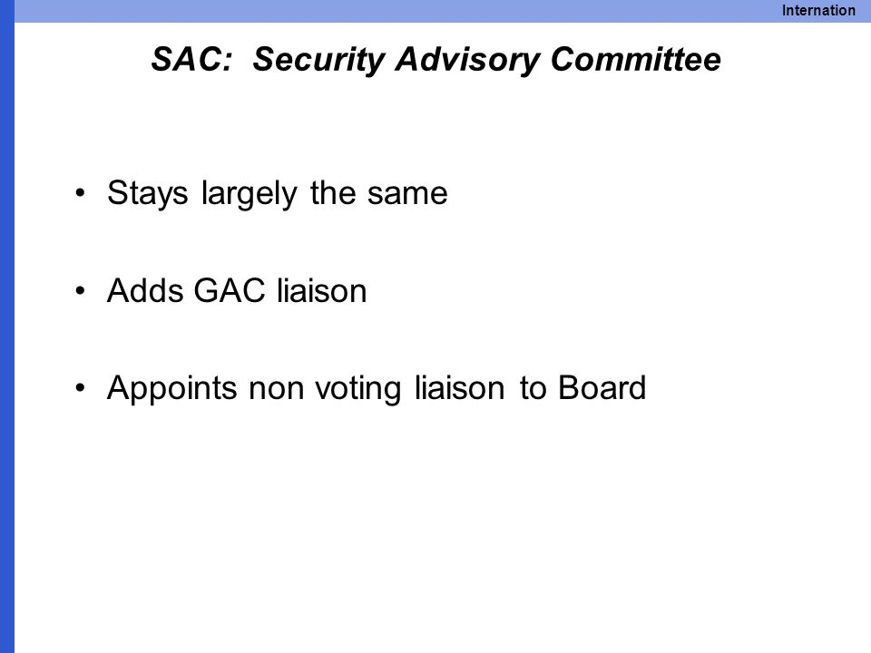 Internation SAC: Security Advisory Committee Stays largely the same Adds GAC liaison Appoints non voting liaison to Board