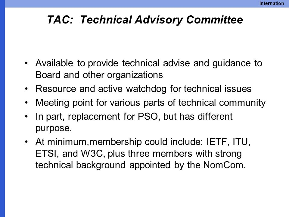 Internation TAC: Technical Advisory Committee Available to provide technical advise and guidance to Board and other organizations Resource and active watchdog for technical issues Meeting point for various parts of technical community In part, replacement for PSO, but has different purpose.