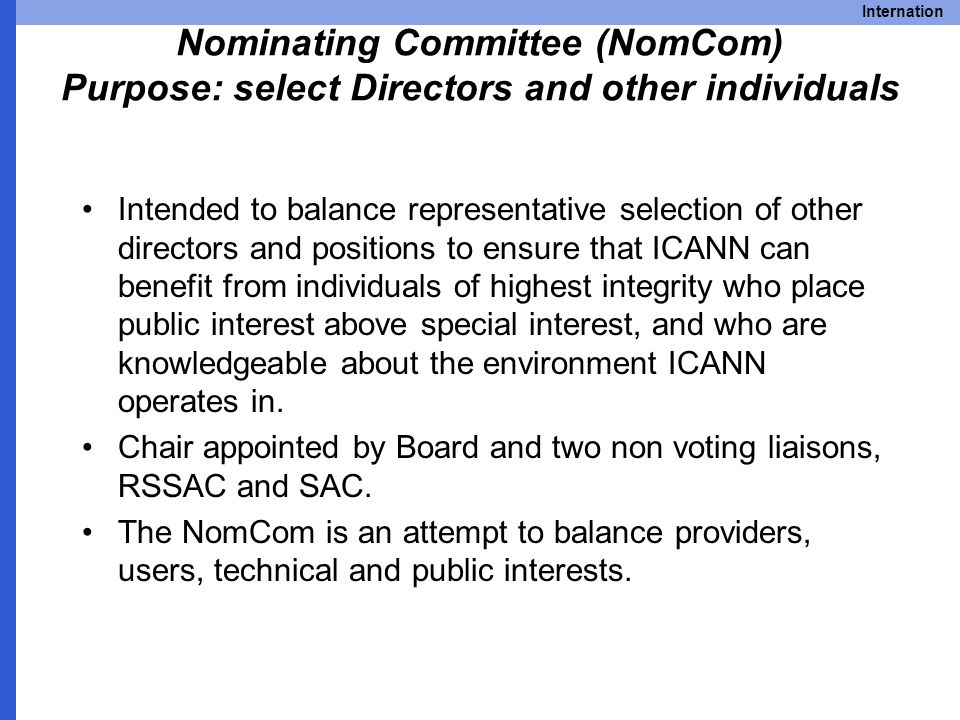 Internation Nominating Committee (NomCom) Purpose: select Directors and other individuals Intended to balance representative selection of other directors and positions to ensure that ICANN can benefit from individuals of highest integrity who place public interest above special interest, and who are knowledgeable about the environment ICANN operates in.