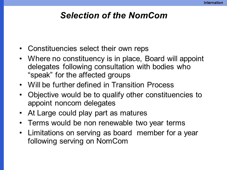 Internation Selection of the NomCom Constituencies select their own reps Where no constituency is in place, Board will appoint delegates following consultation with bodies who speak for the affected groups Will be further defined in Transition Process Objective would be to qualify other constituencies to appoint noncom delegates At Large could play part as matures Terms would be non renewable two year terms Limitations on serving as board member for a year following serving on NomCom