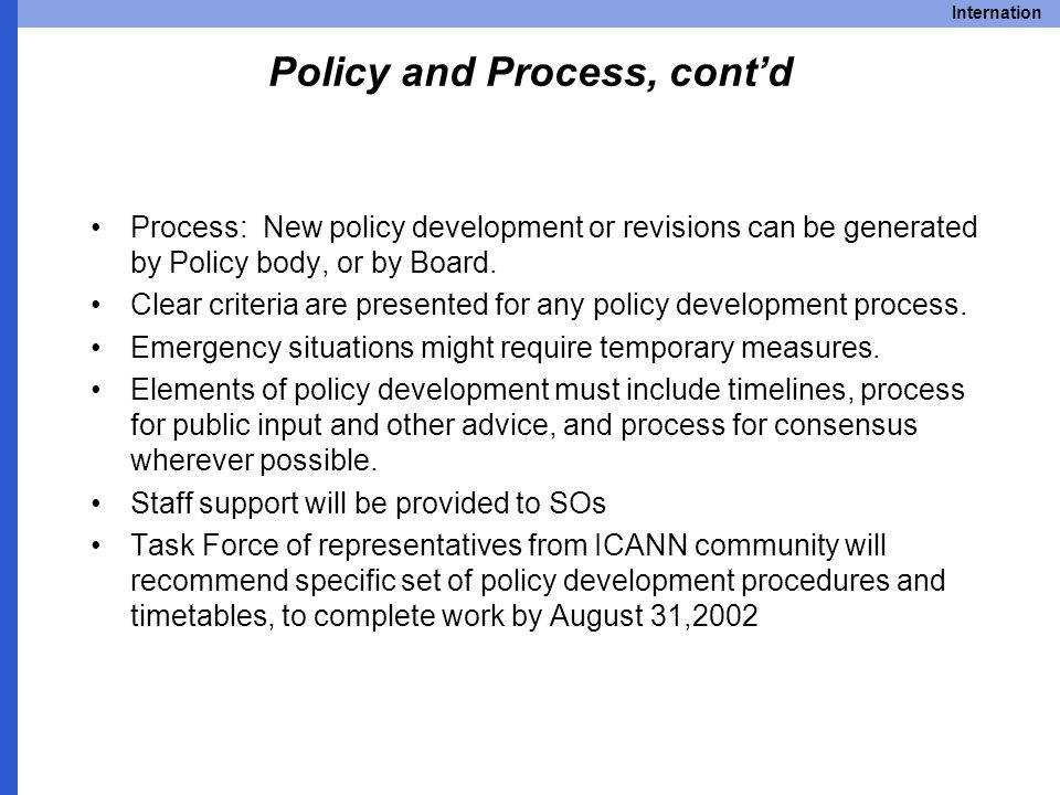 Internation Policy and Process, cont'd Process: New policy development or revisions can be generated by Policy body, or by Board.