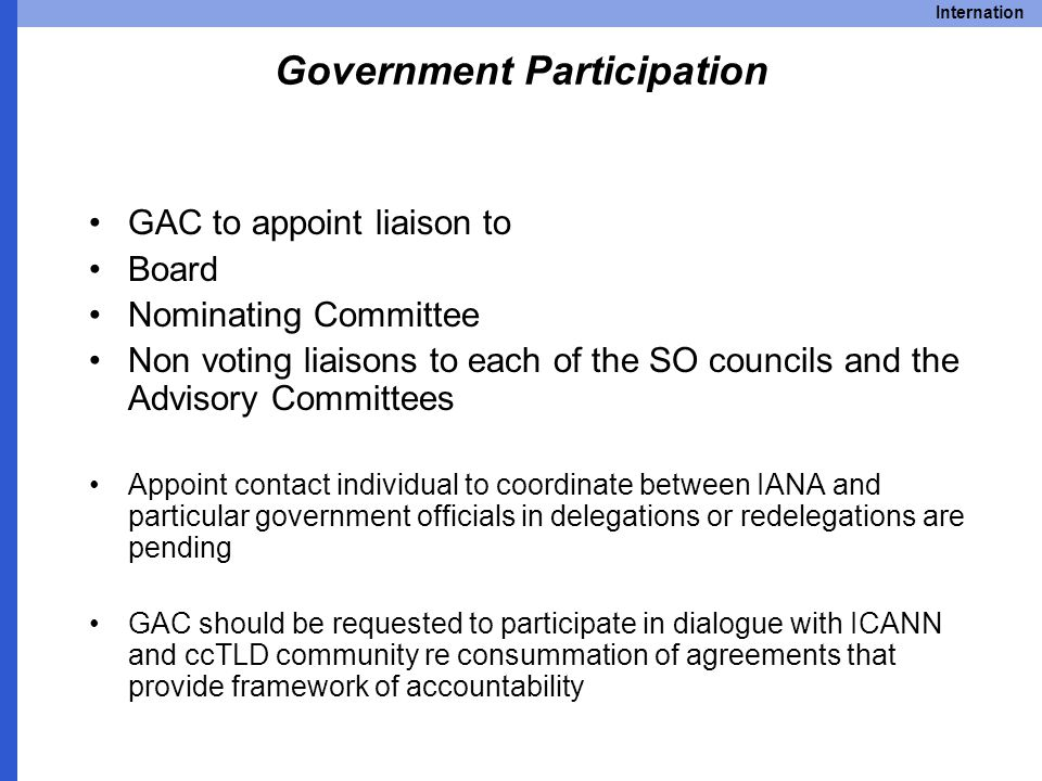 Internation Government Participation GAC to appoint liaison to Board Nominating Committee Non voting liaisons to each of the SO councils and the Advisory Committees Appoint contact individual to coordinate between IANA and particular government officials in delegations or redelegations are pending GAC should be requested to participate in dialogue with ICANN and ccTLD community re consummation of agreements that provide framework of accountability