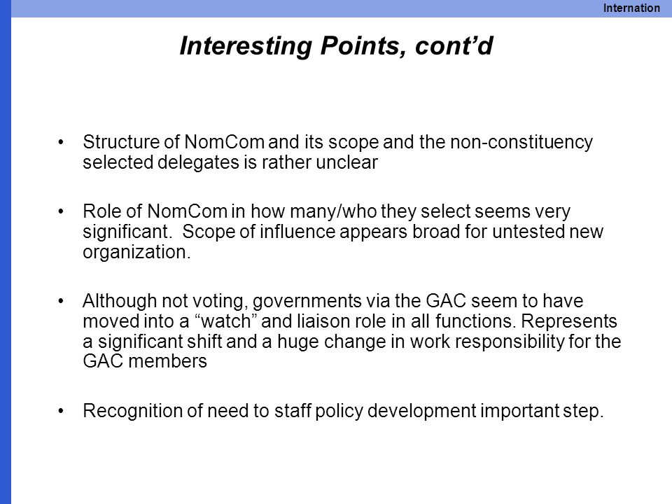 Internation Interesting Points, cont'd Structure of NomCom and its scope and the non-constituency selected delegates is rather unclear Role of NomCom in how many/who they select seems very significant.
