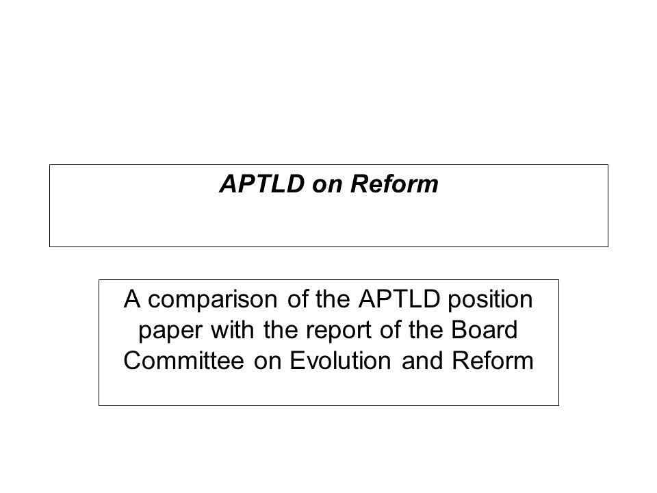APTLD on Reform A comparison of the APTLD position paper with the report of the Board Committee on Evolution and Reform