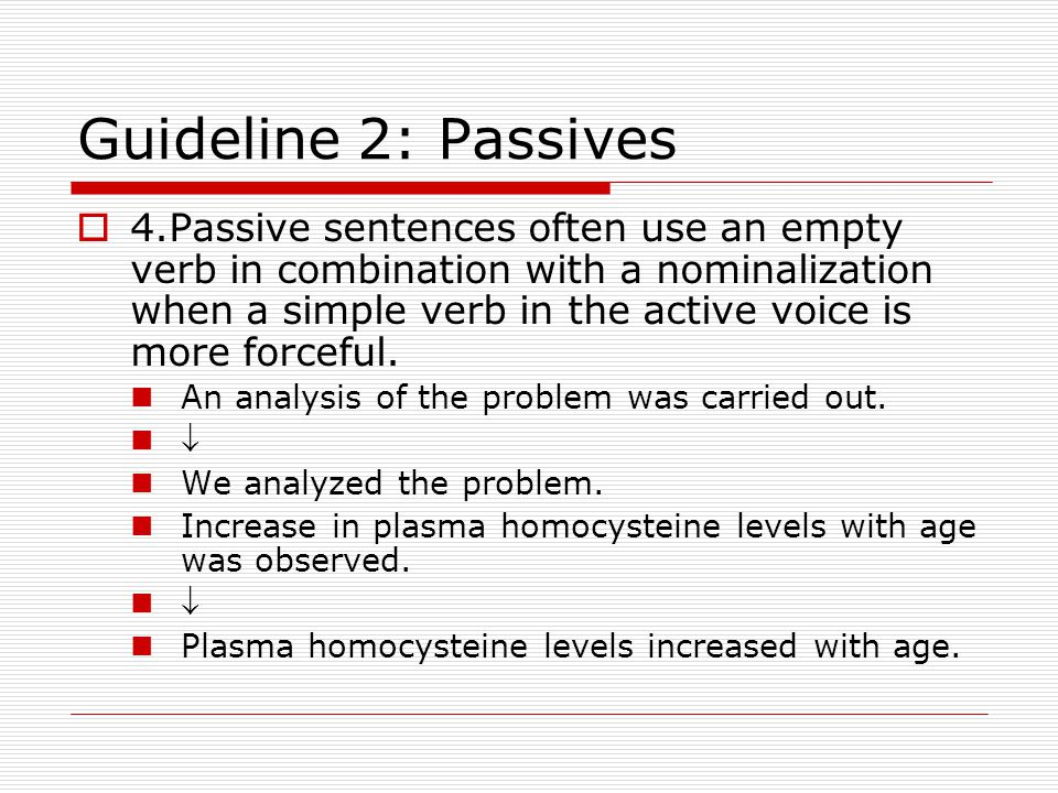 Guideline 2: Passives  4.Passive sentences often use an empty verb in combination with a nominalization when a simple verb in the active voice is more forceful.