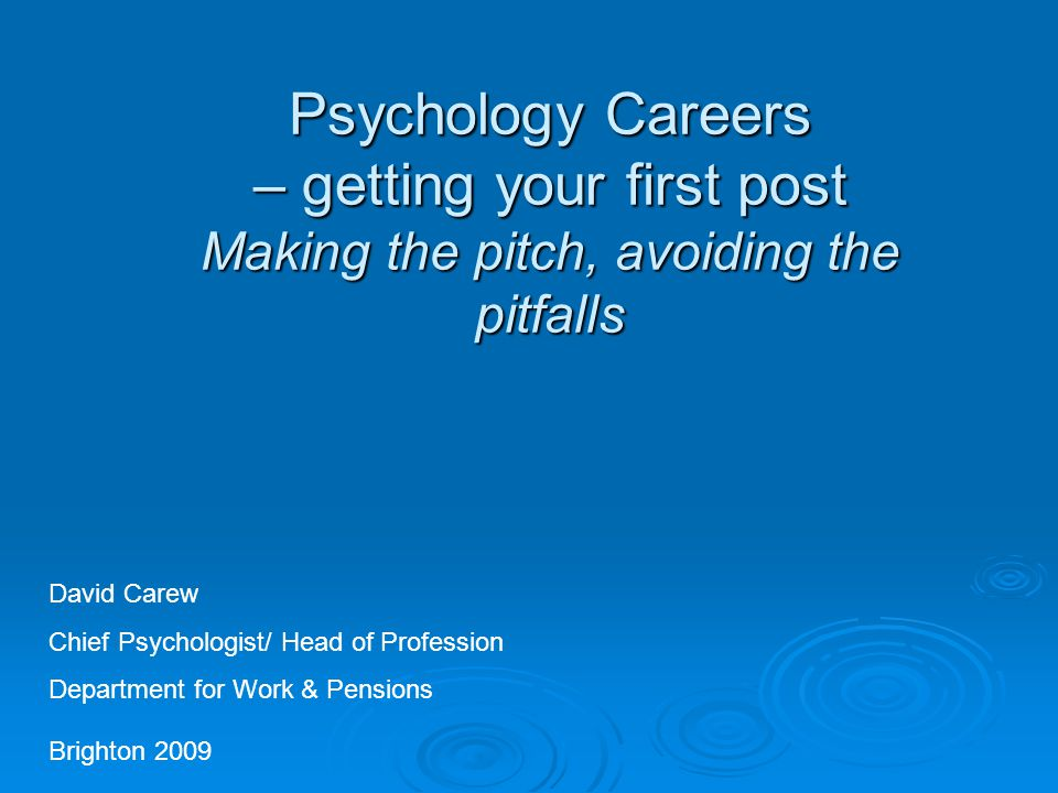 Psychology Careers – getting your first post Making the pitch, avoiding the pitfalls Brighton 2009 David Carew Chief Psychologist/ Head of Profession Department for Work & Pensions