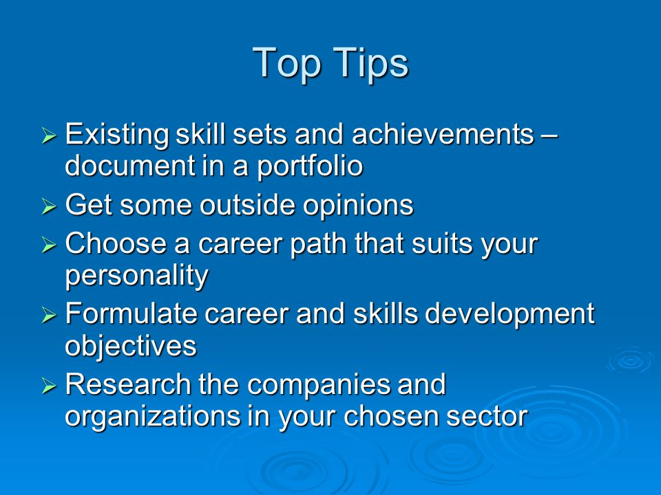Top Tips  Existing skill sets and achievements – document in a portfolio  Get some outside opinions  Choose a career path that suits your personality  Formulate career and skills development objectives  Research the companies and organizations in your chosen sector