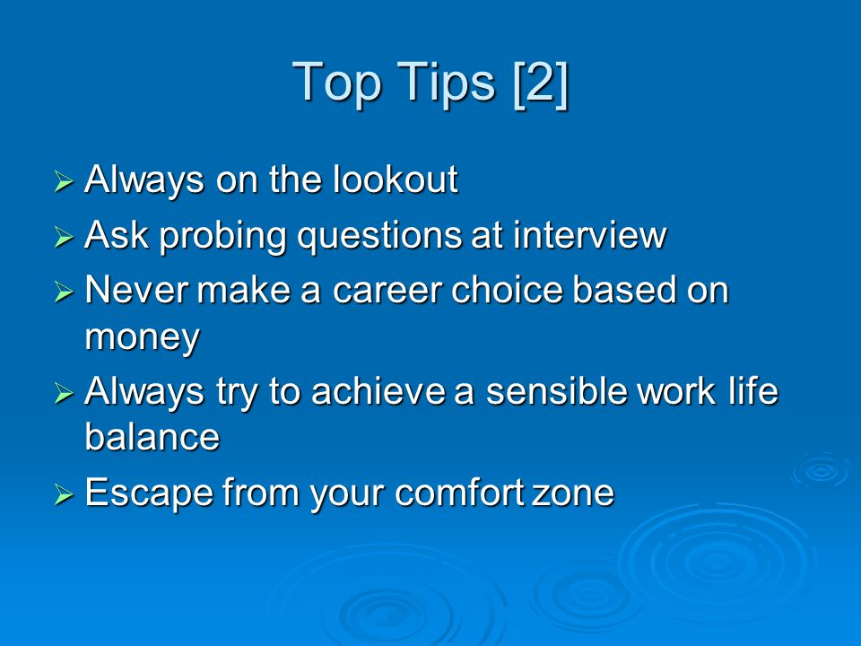 Top Tips [2]  Always on the lookout  Ask probing questions at interview  Never make a career choice based on money  Always try to achieve a sensible work life balance  Escape from your comfort zone