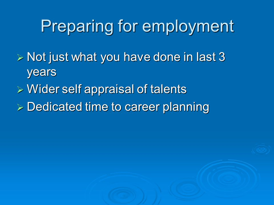Preparing for employment  Not just what you have done in last 3 years  Wider self appraisal of talents  Dedicated time to career planning