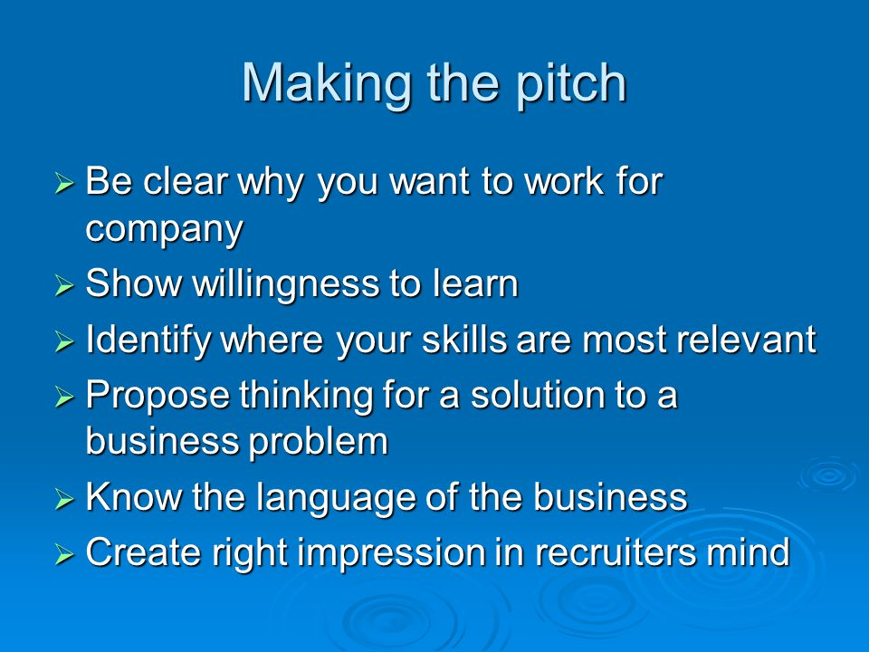 Making the pitch  Be clear why you want to work for company  Show willingness to learn  Identify where your skills are most relevant  Propose thinking for a solution to a business problem  Know the language of the business  Create right impression in recruiters mind