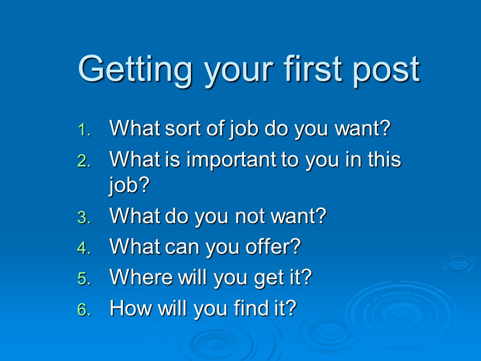 Getting your first post 1. What sort of job do you want.